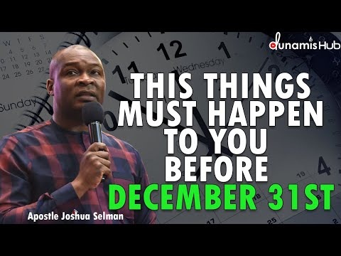 THIS THINGS MUST HAPPEN TO YOU BEFORE DECEMBER 31ST | APOSTLE JOSHUA SELMAN