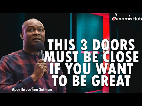 THIS 3 DOORS MUST BE CLOSE IF YOU WANT TO BE GREAT | APOSTLE JOSHUA SELMAN