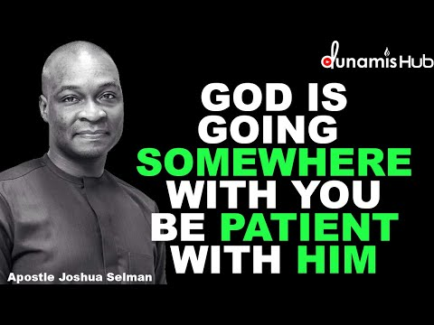 GOD IS GOING SOMEWHERE WITH YOU BE PATIENT WITH HIM | APOSTLE JOSHUA SELMAN