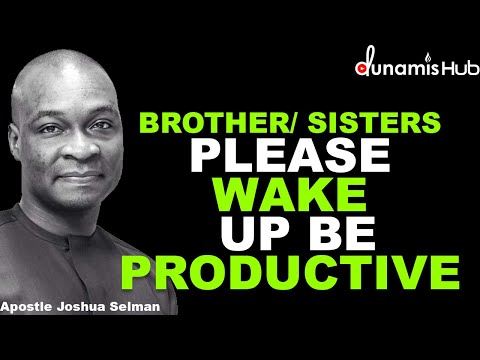 BROTHER/ SISTERS PLEASE WAKE UP AND BE PRODUCTIVE | APOSTLE JOSHUA SELMAN